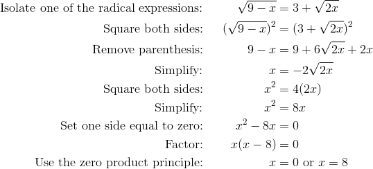 \text{Isolate one of the radical expressions:} && \sqrt{9-x}&=3+\sqrt{2x}\\\text{Square both sides:} && (\sqrt{9-x})^2&=(3+\sqrt{2x})^2\\\text{Remove parenthesis:} && 9-x&=9+6\sqrt{2x}+2x\\\text{Simplify:} && x& =-2\sqrt{2x}\\		\text{Square both sides:} && x^2& =4(2x)\\\text{Simplify:} && x^2& =8x\\\text{Set one side equal to zero:} && x^2-8x& =0\\\text{Factor:} && x(x-8)& =0\\\text{Use the zero product principle:} && x& =0 \text{ or } x=8