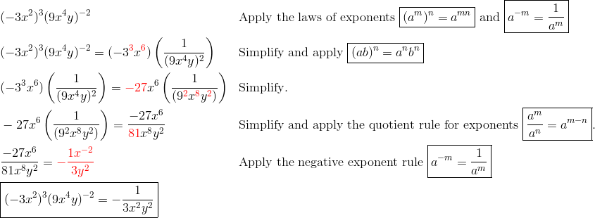 & (-3x^2)^3(9x^4y)^{-2} && \text{Apply the laws of exponents} \ \boxed{(a^m)^n=a^{mn}} \ \text{and} \ \boxed{a^{-m}=\frac{1}{a^m}}\\& (-3x^2)^3 (9x^4y)^{-2}=(-3^{\color{red}3}x^{\color{red}6}) \left(\frac{1}{(9x^4y)^2}\right) && \text{Simplify and apply} \ \boxed{(ab)^n=a^nb^n}\\  & (-3^3x^6) \left(\frac{1}{(9x^4y)^2}\right)={\color{red}-27}x^6 \left(\frac{1}{(9^{\color{red}2} x^{\color{red}8} y^{\color{red}2})}\right) && \text{Simplify}.\\& -27x^6 \left(\frac{1}{(9^2x^8y^2)}\right)=\frac{-27x^6}{{\color{red}81}x^8y^2} && \text{Simplify and apply the quotient rule for exponents } \boxed{\frac{a^m}{a^n}=a^{m-n}}.\\& \frac{-27x^6}{81x^8y^2}={\color{red}-\frac{1x^{-2}}{3y^2}} && \text{Apply the negative exponent rule} \ \boxed{a^{-m}=\frac{1}{a^m}}\\& \boxed{(-3x^2)^3 (9x^4y)^{-2}=-\frac{1}{3x^2y^2}}