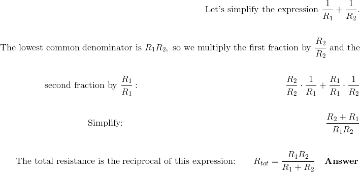 \text{Let's simplify the expression} \ \frac{1}{R_1}+\frac{1}{R_2}.\!\\\!\\\text{The lowest common denominator is} \ R_1R_2, \ \text{so we multiply the first fraction by} \ \frac{R_2}{R_2} \ \text{and the}\!\\\!\\\text{second fraction by} \ \frac{R_1}{R_1}: \qquad \qquad \qquad \qquad \qquad \qquad \qquad \qquad  \frac{R_2}{R_2} \cdot \frac{1}{R_1} + \frac{R_1}{R_1} \cdot \frac{1}{R_2}\!\\\!\\\text{Simplify:} \qquad \qquad \qquad \qquad \qquad \qquad \qquad \qquad \qquad \qquad \qquad \ \frac{R_2 + R_1}{R_1R_2}\!\\\!\\\text{The total resistance is the reciprocal of this expression:} \qquad R_{tot}=\frac{R_1R_2}{R_1+R_2} \quad \mathbf{Answer}