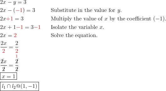 & 2x-y = 3\\& 2x-({\color{red}-1}) = 3 && \text{Substitute in the value for} \ y.\\& 2x {\color{red}+1} = 3 && \text{Multiply the value of} \ x \ \text{by the coefficient} \ (-1).\\& 2x+1 {\color{red}-1} = 3 {\color{red}-1} && \text{Isolate the variable} \ x.\\& 2x = {\color{red}2} && \text{Solve the equation.}\\& \frac{2x}{{\color{red}2}} = \frac{2}{{\color{red}2}}\\& \frac{\cancel{2}x}{\cancel{2}} = \frac{\overset{{\color{red}1}}{\cancel{2}}}{\cancel{2}}\\& \boxed{x = 1}\\& \boxed{l_1 \cap l_2 @ (1,-1)}