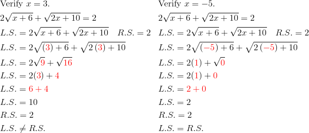 &\text{Verify} \ x=3. && \text{Verify} \ x=-5. \\& 2 \sqrt{x+6}+ \sqrt{2x+10}=2 && 2 \sqrt{x+6}+ \sqrt{2x+10}=2 \\& L.S.=2 \sqrt{x+6}+ \sqrt{2x+10} \quad R.S.=2 && L.S.=2\sqrt{x+6}+ \sqrt{2x+10} \quad R.S.=2 \\& L.S.=2 \sqrt{\left({\color{red}{3}}\right)+6}+ \sqrt{2\left({\color{red}{3}}\right)+10} && L.S.=2 \sqrt{\left({\color{red}{-5}}\right)+6}+ \sqrt{2\left({\color{red}{-5}}\right)+10} \\& L.S.=2 \sqrt{{\color{red}{9}}}+ \sqrt{{\color{red}{16}}} && L.S.=2({\color{red}{1}})+ \sqrt{{\color{red}{0}}} \\& L.S.=2({\color{red}{3}})+{\color{red}{4}} && L.S.=2({\color{red}{1}})+{\color{red}{0}} \\& L.S.={\color{red}{6+4}} && L.S.={\color{red}{2+0}} \\& L.S.=10 && L.S.=2 \\& R.S.=2 && R.S.=2 \\& L.S. \ne R.S. && L.S.=R.S.