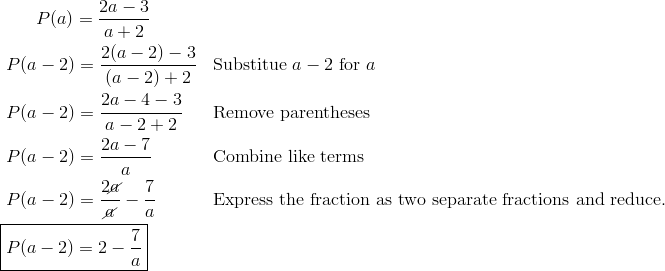 & \qquad P(a) = \frac{2a-3}{a+2}\\& \ P(a-2) = \frac{2(a-2)-3}{(a-2)+2} && \text{Substitue } a-2 \text{ for } a\\& \ P(a-2) = \frac{2a-4-3}{a-2+2} && \text{Remove parentheses}\\& \ P(a-2) = \frac{2a-7}{a} && \text{Combine like terms}\\& \ P(a-2) = \frac{2\cancel{a}}{\cancel{a}} - \frac{7}{a} && \text{Express the fraction as two separate fractions and reduce.}\\& \boxed{P(a-2) = 2-\frac{7}{a}}