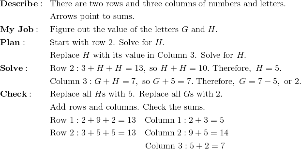 & \mathbf{Describe:} && \text{There are two rows and three columns of numbers and letters.}\\&&& \text{Arrows point to sums.}\\& \mathbf{My \ Job:} && \text{Figure out the value of the letters} \ G \ \text{and} \ H.\\& \mathbf{Plan:} && \text{Start with row 2. Solve for}\ H.\\&&& \text{Replace}\ H \ \text{with its value in Column 3. Solve for}\ H.\\& \mathbf{Solve:} && \text{Row} \ 2: 3 + H + H = 13, \ \text{so} \ H + H = 10. \ \text{Therefore}, \ H = 5.\\&&& \text{Column} \ 3: G + H = 7, \ \text{so} \ G + 5 = 7. \ \text{Therefore}, \ G = 7 - 5, \ \text{or}\ 2.\\& \mathbf{Check:} && \text{Replace all}\ H\text{s with 5. Replace all}\ G\text{s with 2.}\\&&& \text{Add rows and columns. Check the sums.}\\&&& \text{Row} \ 1: 2 + 9 + 2 = 13 \quad \text{Column} \ 1: 2 + 3 = 5\\&&& \text{Row} \ 2: 3 + 5 + 5 = 13 \quad \text{Column} \ 2: 9 + 5 = 14\\&&& \qquad \qquad \qquad \qquad \qquad \quad \text{Column} \ 3: 5 + 2 = 7