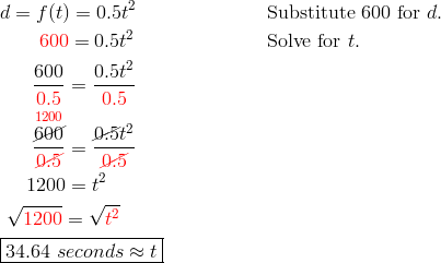 & d= f(t) = 0.5t^2 && \text{Substitute 600 for } d.\\& \qquad {\color{red}600} = 0.5t^2 && \text{Solve for } t.\\& \quad \ \ \frac{600}{{\color{red}0.5}} = \frac{0.5t^2}{{\color{red}0.5}}\\& \quad \ \ \frac{\overset{{\color{red}1200}}{\cancel{600}}}{{\color{red}\cancel{0.5}}} = \frac{\cancel{0.5}t^2}{{\color{red}\cancel{0.5}}}\\& \quad \ 1200 = t^2\\& \ \sqrt{{\color{red}1200}} = \sqrt{{\color{red}t^2}}\\& \boxed{34.64 \ seconds \approx t}