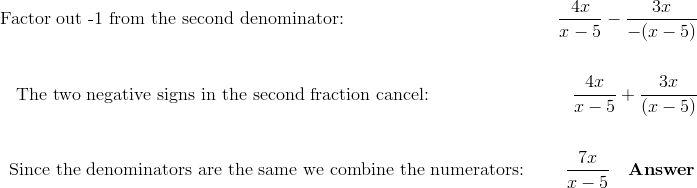 \text{Factor out -1 from the second denominator:} \qquad \qquad \qquad \qquad \qquad \qquad \frac{4x}{x-5} - \frac{3x}{-(x-5)}\!\\\\\text{The two negative signs in the second fraction cancel:} \qquad \qquad \qquad \qquad \frac{4x}{x-5}+\frac{3x}{(x-5)}\!\\\\\text{Since the denominators are the same we combine the numerators:} \ \qquad \frac{7x}{x-5} \quad \mathbf{Answer}