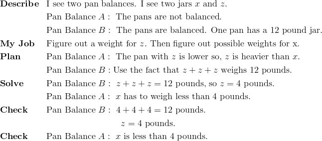 & \mathbf{Describe} && \text{I see two pan balances. I see two jars} \ x \ \text{and} \ z.\\ &&& \text{Pan Balance} \ A: \ \text{The pans are not balanced}.\\ &&& \text{Pan Balance} \ B: \ \text{The pans are balanced. One pan has a} \ 12 \ \text{pound jar}.\\& \mathbf{My \ Job} && \text{Figure out a weight for} \ z. \ \text{Then figure out possible weights for x.}\\& \mathbf{Plan} && \text{Pan Balance} \ A: \ \text{The pan with} \ z \ \text{is lower so,} \ z \ \text{is heavier than} \ x.\\&&& \text{Pan Balance} \ B: \text{Use the fact that} \ z+z+z \ \text{weighs} \ 12 \ \text{pounds}.\\& \mathbf{Solve} && \text{Pan Balance} \ B: \ z + z + z = 12 \ \text{pounds, so} \ z = 4 \ \text{pounds}.\\&&& \text{Pan Balance} \ A: \ x \ \text{has to weigh less than} \ 4 \ \text{pounds}.\\& \mathbf{Check} && \text{Pan Balance} \ B: \ 4 + 4 + 4 = 12 \ \text{pounds}.\\&&& \qquad \qquad \qquad \qquad  \ z=4 \ \text{pounds}.\\& \mathbf{Check} && \text{Pan Balance} \ A:   \ x \ \text{is less than 4 pounds.}