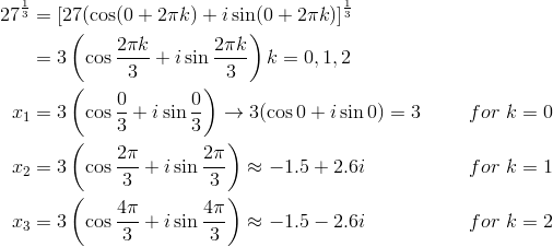 27^{\frac{1}{3}} &= [27( \cos (0+2\pi k)+i \sin (0+2\pi k)]^{\frac{1}{3}}\\&= 3\left(\cos \frac{2\pi k}{3}+i \sin \frac{2\pi k}{3}\right)k=0, 1, 2\\x_1 &= 3\left(\cos \frac{0}{3}+i \sin \frac{0}{3}\right) \rightarrow 3(\cos 0 +i \sin 0)=3 && for \ k=0\\x_2 &= 3\left(\cos \frac{2\pi}{3}+i \sin \frac{2\pi}{3}\right) \approx -1.5 + 2.6i && for \ k=1\\x_3 &= 3\left(\cos \frac{4\pi}{3}+i \sin \frac{4\pi}{3}\right) \approx -1.5 - 2.6i && for \ k=2\\
