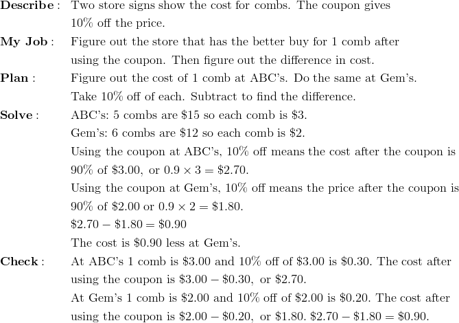 & \mathbf{Describe:} && \text{Two store signs show the cost for combs. The coupon gives}\\&&& 10 \% \ \text{off the price.}\\& \mathbf{My \ Job:} && \text{Figure out the store that has the better buy for 1 comb after}\\&&& \text{using the coupon. Then figure out the difference in cost.}\\& \mathbf{Plan:} && \text{Figure out the cost of 1 comb at ABC's. Do the same at Gem's.}\\&&& \text{Take 10\% off of each. Subtract to find the difference.}\\& \mathbf{Solve:} && \text{ABC's:} \ 5 \ \text{combs are} \ \$15 \ \text{so each comb is} \ \$3.\\&&& \text{Gem's:} \ 6 \ \text{combs are} \ \$12 \ \text{so each comb is} \ \$2.\\&&& \text{Using the coupon at ABC's,} \ 10 \% \ \text{off means the cost after the coupon is}\\&&& 90 \% \ \text{of} \ \$3.00, \ \text{or} \ 0.9 \times 3 = \$2.70.\\&&& \text{Using the coupon at Gem's,} \ 10 \% \ \text{off means the price after the coupon is}\\&&& 90 \% \ \text{of} \ \$2.00 \ \text{or} \ 0.9 \times 2 = \$1.80.\\&&& \$2.70 - \$1.80 = \$0.90\\&&& \text{The cost is} \ \$0.90 \ \text{less at Gem's.}\\& \mathbf{Check:} && \text{At ABC's} \ 1 \ \text{comb is} \ \$3.00 \ \text{and} \ 10 \% \ \text{off of} \ \$3.00 \ \text{is} \ \$0.30. \ \text{The cost after}\\&&& \text{using the coupon is} \ \$3.00 - \$0.30, \ \text{or} \ \$2.70.\\&&& \text{At Gem's} \ 1 \ \text{comb is} \ \$2.00 \ \text{and} \ 10 \% \ \text{off of} \ \$2.00 \ \text{is} \ \$0.20. \ \text{The cost after}\\&&& \text{using the coupon is} \ \$2.00 - \$0.20, \ \text{or} \ \$1.80. \ \$2.70 - \$1.80 = \$0.90.