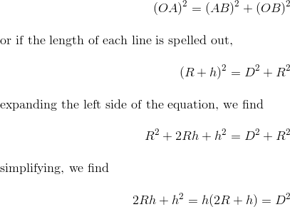 (OA)^2 = (AB)^2 +(OB)^2\intertext{or if the length of each line is spelled out,}(R+h)^2 = D^2 + R^2\intertext{expanding the left side of the equation, we find}R^2 +2Rh +h^2 = D^2 +R^2\intertext{simplifying, we find}2Rh + h^2 = h(2R + h) = D^2