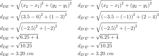 d_{DE}&= \sqrt{\left(x_2-x_1 \right)^2+ \left(y_2-y_1 \right)^2} && d_{D^\prime E^\prime}= \sqrt{\left(x_2-x_1 \right)^2+ \left(y_2-y_1 \right)^2} \\d_{DE}&= \sqrt{\left(3.5-6 \right)^2+ \left(1-3 \right)^2} && d_{D^\prime E^\prime}= \sqrt{\left(-3.5- \left(-1 \right) \right)^2+ \left(2-4 \right)^2} \\d_{DE}&= \sqrt{\left(-2.5 \right)^2+ \left(-2 \right)^2} && d_{D^\prime E^\prime}= \sqrt{\left(-2.5 \right)^2+ \left(-2 \right)^2} \\d_{DE}&= \sqrt{6.25+4} && d_{D^\prime E^\prime}= \sqrt{6.25+4} \\d_{DE}&= \sqrt{10.25} && d_{D^\prime E^\prime}= \sqrt{10.25} \\d_{DE}&=3.20 \ cm && d_{D^\prime E^\prime}=3.20 \ cm