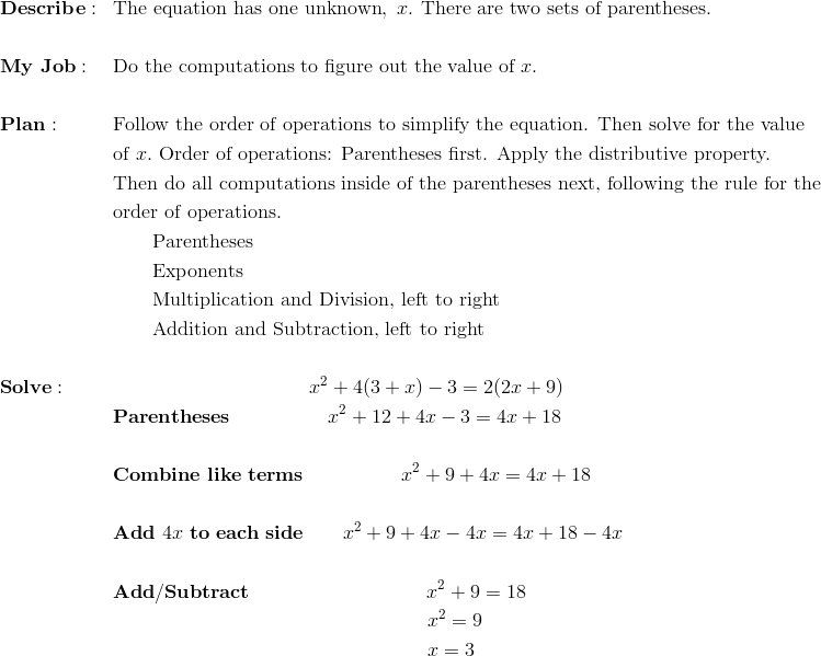 &\mathbf{Describe:} && \text{The equation has one unknown}, \ x. \ \text{There are two sets of parentheses.}\\\\&\mathbf{My \ Job:} && \text{Do the computations to figure out the value of} \ x.\\\\&\mathbf{Plan :} && \text{Follow the order of operations to simplify the equation. Then solve for the value}\\&&& \text{of} \ x. \ \text{Order of operations: Parentheses first. Apply the distributive property.}\\&&& \text{Then do all computations inside of the parentheses next, following the rule for the}\\&&& \text{order of operations.}\\&&& \qquad \text{Parentheses}\\&&& \qquad \text{Exponents}\\&&& \qquad \text{Multiplication and Division, left to right}\\&&& \qquad \text{Addition and Subtraction, left to right}\\\\&\mathbf{Solve:} && \qquad \qquad \qquad \qquad \qquad x^2 + 4(3 + x) - 3 = 2(2x + 9)\\&&& \mathbf{Parentheses} \qquad \qquad \quad x^2 + 12+4x - 3 = 4x+18\\\\&&& \mathbf{Combine \ like \ terms} \qquad \qquad \quad x^2 + 9+4x  = 4x+18\\\\&&& \mathbf{Add } \ 4x \ \mathbf{to \ each \ side} \qquad x^2 + 9+4x-4x  = 4x+18-4x\\\\&&& \mathbf{Add/Subtract} \qquad \qquad \qquad \qquad \quad x^2+9=18\\&&& \qquad \qquad \qquad \qquad \qquad \qquad \qquad \qquad x^2 = 9\\&&& \qquad \qquad \qquad \qquad \qquad \qquad \qquad \qquad x = 3