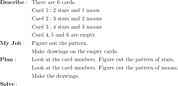 & \mathbf{Describe:} && \text{There are} \ 6 \ \text{cards.}\\&&& \text{Card} \ 1:2 \ \text{stars and} \ 1 \ \text{moon}\\&&& \text{Card} \ 2:3 \ \text{stars and} \ 2 \ \text{moons}\\&&& \text{Card} \ 3:4 \ \text{stars and} \ 3 \ \text{moons}\\&&& \text{Card} \ 4,5 \ \text{and} \ 6 \ \text{are empty.}\\& \mathbf{My \ Job:} && \text{Figure out the pattern.}\\&&& \text{Make drawings on the empty cards.}\\& \mathbf{Plan:} && \text{Look at the card numbers. Figure out the pattern of stars.}\\&&& \text{Look at the card numbers. Figure out the pattern of moons.}\\&&& \text{Make the drawings.}\\& \mathbf{Solve:}