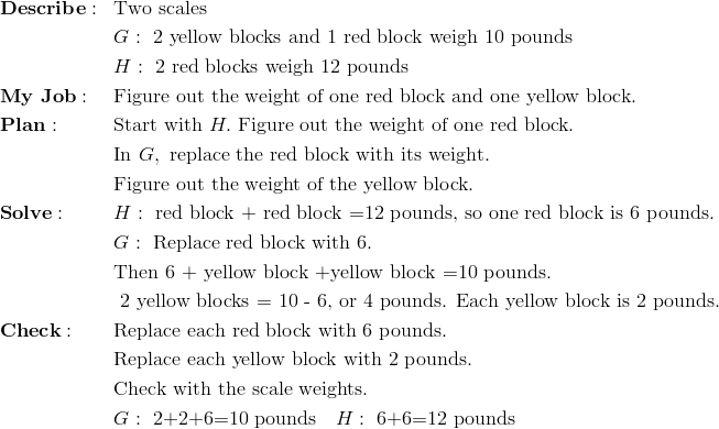 & \mathbf{Describe:} && \text{Two scales}\\&&& G: \ \text{2 yellow blocks and 1 red block weigh 10 pounds}\\&&& H: \ \text{2 red blocks weigh 12 pounds}\\& \mathbf{My \ Job:} && \text{Figure out the weight of one red block and one yellow block.}\\& \mathbf{Plan:} && \text{Start with} \ H. \ \text{Figure out the weight of one red block.}\\&&& \text{In} \ G, \ \text{replace the red block with its weight.}\\&&& \text{Figure out the weight of the yellow block.}\\& \mathbf{Solve:} && H: \ \text{red block + red block =12 pounds, so one red block is 6 pounds.}\\&&& G: \ \text{Replace red block with 6.}\\&&& \text{Then 6 + yellow block +yellow block =10 pounds.}\\&&& \text{ 2 yellow blocks = 10 - 6, or 4  pounds.  Each yellow block is 2 pounds.}\\& \mathbf{Check:} && \text{Replace each red block with 6 pounds.}\\&&& \text{Replace each yellow block with 2 pounds.}\\&&& \text{Check with the scale weights.}\\&&& G: \ \text{2+2+6=10 pounds} \quad H: \ \text{6+6=12 pounds}
