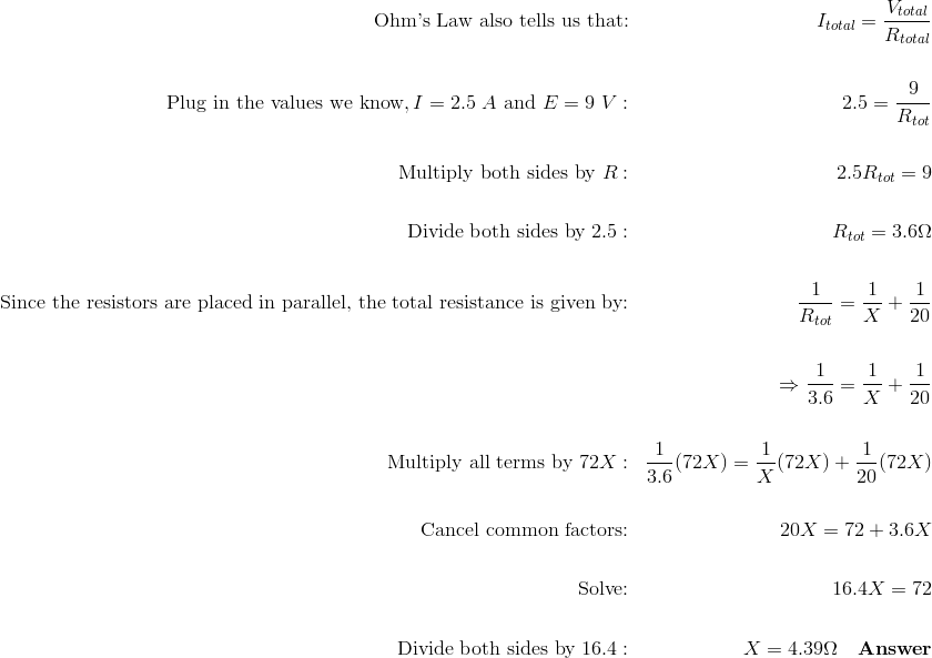 \text{Ohm's Law also tells us that:} && I_{total} = \frac{V_{total}}{R_{total}} \\\\\text{Plug in the values we know}, I = 2.5 \ A \ \text{and}\ E = 9 \ V: && 2.5 = \frac{9}{R_{tot}} \\\\\text{Multiply both sides by}\ R: && 2.5R_{tot} = 9 \\\\\text{Divide both sides by}\ 2.5: && R_{tot} = 3.6 \Omega \\\\\text{Since the resistors are placed in parallel, the total resistance is given by:} && \frac{1}{R_{tot}} = \frac{1}{X} + \frac{1}{20} \\\\&& \Rightarrow \frac{1}{3.6} = \frac{1}{X} + \frac{1}{20} \\\\\text{Multiply all terms by} \ 72X: && \frac{1}{3.6}(72X) = \frac{1}{X}(72X) + \frac{1}{20}(72X) \\\\\text{Cancel common factors:} && 20X = 72 + 3.6X \\\\\text{Solve:} && 16.4X = 72 \\\\\text{Divide both sides by}\ 16.4: && X = 4.39 \Omega \quad \mathbf{Answer}