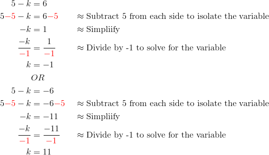 5-k &= 6\\5{\color{red}-5}-k &=6{\color{red}-5} && \approx \text{Subtract 5 from each side to isolate the variable}\\-k &= 1 && \approx \text{Simpliify}\\\frac{-k}{{\color{red}-1}} &= \frac{1}{{\color{red}-1}} && \approx \text{Divide by -1 to solve for the variable}\\k &=-1\\& OR\\5-k &= -6\\5{\color{red}-5}-k &= -6{\color{red}-5}&& \approx \text{Subtract 5 from each side to isolate the variable}\\-k &= -11 && \approx \text{Simpliify}\\\frac{-k}{{\color{red}-1}} &= \frac{-11}{{\color{red}-1}} && \approx \text{Divide by -1 to solve for the variable}\\k &= 11