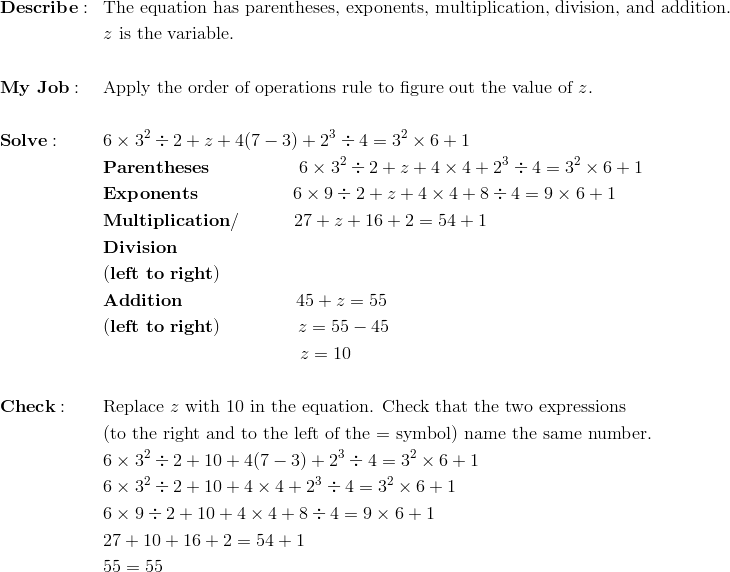 & \mathbf{Describe:} && \text{The equation has parentheses, exponents, multiplication, division, and addition.}\\&&& z \ \text{is the variable.}\\\\& \mathbf{My \ Job:} && \text{Apply the order of operations rule to figure out the value of}\ z.\\\\& \mathbf{Solve:} && 6 \times 3^2 \div 2 + z + 4(7 - 3) + 2^3 \div 4 = 3^2 \times 6 + 1\\&&& \mathbf{Parentheses} \qquad \qquad \quad 6 \times 3^2 \div 2 + z + 4 \times 4 + 2^3 \div 4 = 3^2 \times 6 + 1\\&&& \mathbf{Exponents} \qquad \qquad \quad \ 6 \times 9 \div 2 + z + 4 \times 4 + 8 \div 4 = 9 \times 6 + 1\\&&& \mathbf{Multiplication/} \qquad \quad 27 + z + 16 + 2 = 54 + 1\\&&& \mathbf{Division}\\&&& \mathbf{(left \ to \ right)}\\&&& \mathbf{Addition} \qquad \qquad \qquad \ 45 + z = 55\\&&& \mathbf{(left \  to \ right)} \qquad \qquad \ z = 55 - 45\\&&& \qquad \qquad \qquad \qquad \qquad \quad z = 10\\\\& \mathbf{Check:} && \text{Replace} \ z \ \text{with 10 in the equation. Check that the two expressions}\\&&&\text{(to the right and to the left of the = symbol) name the same number.}\\&&& 6 \times 3^2 \div 2 + 10 + 4(7 - 3) + 2^3 \div 4 = 3^2 \times 6 + 1\\&&& 6 \times 3^2 \div 2 + 10 + 4 \times 4 + 2^3 \div 4 = 3^2 \times 6 + 1\\&&& 6 \times 9 \div 2 + 10 + 4 \times 4 + 8 \div 4 = 9 \times 6 + 1\\&&& 27 + 10 + 16 + 2 = 54 + 1\\&&& 55 = 55