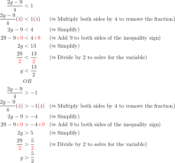\frac{2g-9}{4} &< 1\\\frac{2g-9}{4}({\color{red}4}) &< 1({\color{red}4}) && (\approx \text{Multiply both sides by 4 to remove the fraction})\\2g-9 &< 4 && (\approx \text{Simplify})\\29-9{\color{red}+9} &< 4{\color{red}+9} && (\approx \text{Add 9 to both sides of the inequality sign})\\2g &< 13 && (\approx \text{Simplify})\\\frac{29}{{\color{red}2}} &< \frac{13}{{\color{red}2}} && (\approx \text{Divide by 2 to solve for the variable})\\g &< \frac{13}{2}\\& OR\\\frac{2g-9}{4} &> -1\\\frac{2g-9}{4}({\color{red}4}) &> -1({\color{red}4}) && (\approx \text{Multiply both sides by 4 to remove the fraction})\\2g-9 &> -4 && (\approx \text{Simplify})\\29-9{\color{red}+9} &> -4{\color{red}+9} && (\approx \text{Add 9 to both sides of the inequality sign})\\2g &> 5 && (\approx \text{Simplify})\\\frac{29}{{\color{red}2}} &> \frac{5}{{\color{red}2}} && (\approx \text{Divide by 2 to solve for the variable})\\g &> \frac{5}{2}