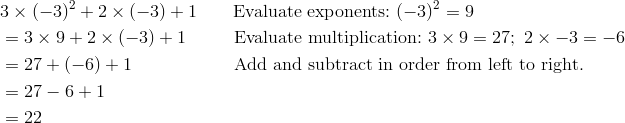& 3 \times (-3)^2 + 2 \times (-3) + 1 \qquad \text{Evaluate exponents:} \ (-3)^2 = 9\\& = 3 \times 9 + 2 \times (-3) + 1 \qquad \ \ \text{Evaluate multiplication:} \ 3 \times 9 = 27; \ 2 \times -3 = -6\\& = 27 + (-6) + 1 \qquad \qquad \quad \ \ \text{Add and subtract in order from left to right.}\\& = 27 - 6 + 1\\& = 22