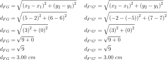d_{FG}&= \sqrt{\left(x_2-x_1 \right)^2+ \left(y_2-y_1 \right)^2} && d_{F^\prime G^\prime}= \sqrt{\left(x_2-x_1 \right)^2+ \left(y_2-y_1 \right)^2} \\d_{FG}&= \sqrt{\left(5-2 \right)^2+ \left(6-6 \right)^2} && d_{F^\prime G^\prime}= \sqrt{\left(-2- \left(-5 \right) \right)^2+ \left(7-7 \right)^2} \\d_{FG}&= \sqrt{\left(3 \right)^2+ \left(0 \right)^2} && d_{F^\prime G^\prime}= \sqrt{\left(3 \right)^2+ \left(0 \right)^2} \\d_{FG}&= \sqrt{9+0} && d_{F^\prime G^\prime}= \sqrt{9+0} \\d_{FG}&= \sqrt{9} && d_{F^\prime G^\prime}= \sqrt{9} \\d_{FG}&=3.00 \ cm && d_{F^\prime G^\prime}=3.00 \ cm