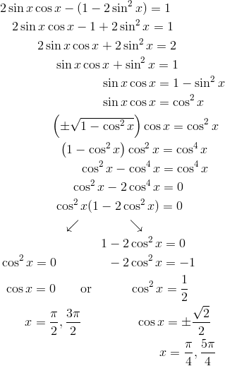 & 2 \sin x \cos x - (1 - 2 \sin^2 x) = 1 \\& \quad 2 \sin x \cos x - 1 + 2 \sin^2 x = 1 \\& \qquad \quad 2 \sin x \cos x + 2 \sin^2 x = 2 \\& \qquad \qquad \ \sin x \cos x + \sin^2 x = 1 \\& \qquad \qquad \qquad \qquad \sin x \cos x = 1 - \sin^2 x \\& \qquad \qquad \qquad \qquad \sin x \cos x = \cos^2 x \\& \qquad \qquad  \left (\pm\sqrt{1 - \cos^2 x} \right ) \cos x = \cos^2 x \\& \qquad \qquad \ \ \left (1 - \cos^2 x \right ) \cos^2 x = \cos^4 x \\& \qquad \qquad \qquad \ \cos^2 x - \cos^4 x = \cos^4 x \\& \qquad \qquad \quad \ \ \cos^2 x - 2 \cos^4 x = 0 \\& \qquad \qquad \ \cos^2 x (1 - 2 \cos^2 x) = 0 \\& \qquad \qquad \quad \swarrow \qquad \qquad \searrow \\& \qquad \qquad \qquad \qquad 1 - 2 \cos^2 x = 0 \\& \cos^2 x = 0 \qquad \qquad -2 \cos^2 x = -1 \\& \ \cos x = 0 \qquad \text{or}\quad \qquad \cos^2 x = \frac{1}{2} \\& \qquad x = \frac{\pi}{2}, \frac{3 \pi}{2} \qquad \qquad \ \cos x = \pm\frac{\sqrt{2}}{2} \\& \qquad \qquad \qquad \qquad \qquad \qquad \ \ x = \frac{\pi}{4}, \frac{5\pi}{4}