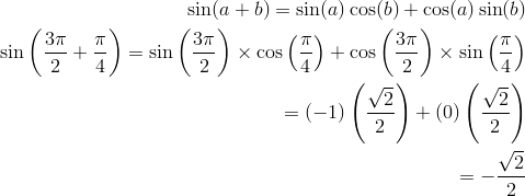 \sin (a + b) = \sin(a)\cos(b) + \cos(a)\sin(b)\\\sin \left( \frac{3\pi}{2} + \frac{\pi}{4} \right) = \sin \left( \frac{3\pi}{2} \right) \times \cos \left( \frac{\pi}{4} \right) + \cos \left( \frac{3\pi}{2} \right) \times \sin \left( \frac{\pi}{4} \right)\\= (-1)\left( \frac{\sqrt{2}}{2} \right) + (0)\left( \frac{\sqrt{2}}{2} \right)\\= -\frac{\sqrt{2}}{2}\\