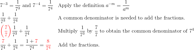 & 7^{-3}=\frac{1}{7^3} \ \text{and} \ 7^{-4}=\frac{1}{7^4} && \text{Apply the definition} \ a^{-m}=\frac{1}{a^m}\\& \frac{1}{7^3}+\frac{1}{7^4} && \text{A common denominator is needed to add the fractions.}\\& {\color{red}\left(\frac{7}{7}\right)} \frac{1}{7^3}+\frac{1}{7^4} && \text{Multiply} \ \frac{1}{7^3} \ \text{by} \ \frac{7}{7} \ \text{to obtain the common denominator of} \ 7^4\\& \frac{{\color{red}7}}{7^4}+\frac{1}{7^4}=\frac{1+{\color{red}7}}{7^4}={\color{red}\frac{8}{7^4}} && \text{Add the fractions.}