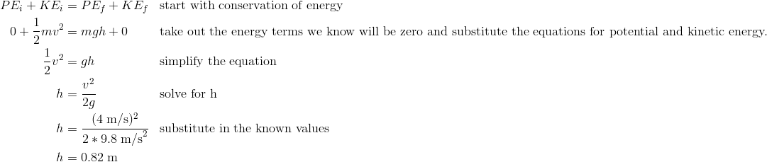 PE_i + KE_i &= PE_f + KE_f && \text{start with conservation of energy}\\0 + \frac{1}{2}mv^2 &= mgh + 0 && \text{take out the energy terms we know will be zero and substitute the equations for potential and kinetic energy.}\\\frac{1}{2}v^2 &= gh && \text{simplify the equation}\\h&=\frac{v^2}{2g} && \text{solve for h}\\h&=\frac{(4\;\text{m/s})^2}{2*9.8\;\text{m/s}^2} && \text{substitute in the known values}\\h&=0.82\;\text{m}\\