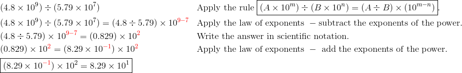 &(4.8 \times 10^9) \div (5.79 \times 10^7) && \text{Apply the rule } \boxed{(A \times 10^m)\div(B \times 10^n)=(A \div B) \times (10^{m-n})}.\\&(4.8 \times 10^9) \div (5.79 \times 10^7) = (4.8 \div 5.79) \times 10^{{\color{red}9-7}} && \text{Apply the law of exponents }- \text{subtract the exponents of the power.}\\&(4.8 \div 5.79) \times 10^{{\color{red}9-7}}=(0.829) \times 10^{{\color{red}2}} && \text{Write the answer in scientific notation.}\\&(0.829) \times 10^{{\color{red}2}}=(8.29 \times 10^{{\color{red}-1}}) \times 10^{{\color{red}2}} && \text{Apply the law of exponents }-\text{ add the exponents of the power.}\\& \boxed{(8.29 \times 10^{{\color{red}-1}}) \times 10^2 = 8.29 \times 10^1}