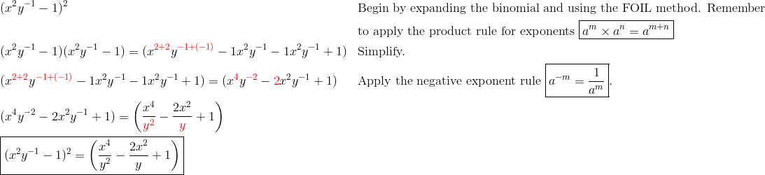 & (x^2y^{-1}-1)^2 && \text{Begin by expanding the binomial and using the FOIL method. Remember}\\& && \text{to apply the product rule for exponents} \ \boxed{a^m \times a^n=a^{m+n}}\\& (x^2y^{-1}-1)(x^2y^{-1}-1)= (x^{{\color{red}2+2}} y^{{\color{red}-1+(-1)}} -1x^2y^{-1}-1x^2y^{-1}+1) && \text{Simplify.}\\& (x^{{\color{red}2+2}}y^{{\color{red}-1+(-1)}} -1x^2y^{-1}-1x^2y^{-1}+1)=(x^{\color{red}4}y^{{\color{red}-2}}-{\color{red}2}x^2y^{-1}+1) && \text{Apply the negative exponent rule} \ \boxed{a^{-m}=\frac{1}{a^m}}.\\& (x^4y^{-2}-2x^2y^{-1}+1)=\left(\frac{x^4}{{\color{red}y^2}}-\frac{2x^2}{{\color{red}y}}+1 \right)\\& \boxed{(x^2y^{-1}-1)^2=\left(\frac{x^4}{y^2}-\frac{2x^2}{y}+1\right)}