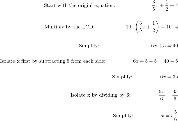 \text{Start with the originl equation:} \qquad \qquad \qquad \quad \frac{3}{5}x+\frac{1}{2}=4\!\\\\\text{Multiply by the LCD:} \qquad \qquad \qquad  10 \cdot \left(\frac{3}{5}x+\frac{1}{2}\right)=10\cdot 4\!\\\\\text{Simplify:} \qquad \qquad \qquad \qquad \qquad 6x+5=40\!\\\\\text{Isolate x first by subtracting 5 from each side:} \qquad \qquad \quad \ 6x+5-5=40-5\!\\\\\text{Simplify:} \qquad \qquad \quad \ 6x=35\!\\\\\text{Isolate x by dividing by 6:} \qquad \qquad \quad \ \frac{6x}{6}=\frac{35}{6}\!\\\\\text{Simplify:} \qquad \qquad \quad \ x=5 \frac{5}{6}