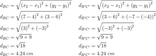 d_{BC}&= \sqrt{\left(x_2-x_1 \right)^2+ \left(y_2-y_1 \right)^2} && d_{B^\prime C^\prime}= \sqrt{\left(x_2-x_1 \right)^2+ \left(y_2-y_1 \right)^2} \\d_{BC}&= \sqrt{\left(7-4 \right)^2+ \left(3-6 \right)^2} && d_{B^\prime C^\prime}= \sqrt{\left(3-6 \right)^2+ \left(-7- \left(-4 \right)\right)^2} \\d_{BC}&= \sqrt{\left(3 \right)^2+ \left(-3 \right)^2} && d_{B^\prime C^\prime}= \sqrt{\left(-3 \right)^2+ \left(-3 \right)^2} \\d_{BC}&= \sqrt{9+9} && d_{B^\prime C^\prime}= \sqrt{9+9} \\d_{BC}&= \sqrt{18} && d_{B^\prime C^\prime}= \sqrt{18} \\d_{BC}&=4.24 \ cm && d_{B^\prime C^\prime}=4.24 \ cm