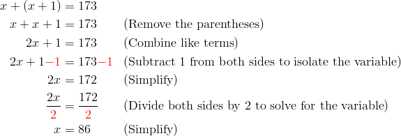 x + (x + 1) &= 173\\x + x + 1 &= 173 && (\text{Remove the parentheses})\\2x + 1 &= 173 && (\text{Combine like terms})\\2x + 1 {\color{red}-1} &= 173 {\color{red}-1} && (\text{Subtract} \ 1 \ \text{from both sides to isolate the variable})\\2x &= 172 && (\text{Simplify})\\\frac{2x}{{\color{red}2}} &= \frac{172}{{\color{red}2}} && (\text{Divide both sides by} \ 2 \ \text{to solve for the variable})\\x &= 86 && (\text{Simplify})