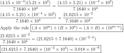 &\frac{(4.15 \times 10^{-4})(5.21 \times 10^2)}{7.1640 \times 10^4}=\frac{(4.15 \times 5.21) \times (10^{-4} \times 10^2)}{7.1640 \times 10^4}\\&\frac{(4.15 \times 5.21) \times (10^{-4} \times 10^2)}{7.1640 \times 10^4}=\frac{21.6215 \times 10^{-2}}{7.1640 \times 10^4}\\& \text{Apply the rule} \ \boxed{(A \times 10^m) \div (B \times 10^n)=(A \div B) \times (10^{m-n})}.\\& \frac{21.6215 \times 10^{-2}}{7.1640 \times 10^4}=(21.6215 \div 7.1640) \times (10^{-2-4})\\& \boxed{(21.6215 \div 7.1640) \times (10^{-2} \times 10^4)=3.018 \times 10^{-6}}