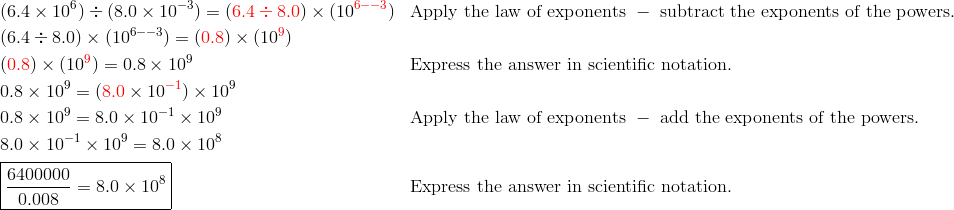 &(6.4 \times 10^6) \div (8.0 \times 10^{-3})=({\color{red}6.4 \div 8.0}) \times (10^{{\color{red}6--3}}) && \text{Apply the law of exponents }-\text{ subtract the exponents of the powers.}\\&(6.4 \div 8.0) \times (10^{6--3})=({\color{red}0.8}) \times (10^{{\color{red}9}})\\&({\color{red}0.8}) \times (10^{\color{red}9})=0.8 \times 10^9 && \text{Express the answer in scientific notation.}\\&0.8 \times 10^9=({\color{red}8.0} \times 10^{\color{red}-1}) \times 10^9\\&0.8 \times 10^9=8.0 \times 10^{-1} \times 10^9 && \text{Apply the law of exponents }-\text{ add the exponents of the powers.}\\& 8.0 \times 10^{-1} \times 10^9 =8.0 \times 10^8\\& \boxed{\frac{6400000}{0.008}=8.0 \times 10^8} && \text{Express the answer in scientific notation.}