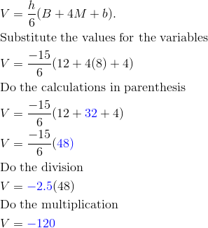 & V=\frac{h}{6}(B+4M+b).\\& \text{Substitute the values for the variables}\\& V=\frac{-15}{6}(12+4(8)+4)\\    & \text{Do the calculations in parenthesis}\\& V=\frac{-15}{6}(12+{\color{blue}32}+4)\\& V=\frac{-15}{6}(\color{blue}48)\\& \text{Do the division}\\& V={\color{blue}-2.5}(48)\\&\text{Do the multiplication}\\& V={\color{blue}-120}