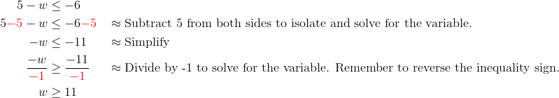 5-w &\le-6\\5{\color{red}-5}-w & \le -6{\color{red}-5} && \approx \text{Subtract 5 from both sides to isolate and solve for the variable.}\\-w &\le -11 && \approx \text{Simplify}\\\frac{-w}{{\color{red}-1}} &\ge \frac{-11}{{\color{red}-1}} && \approx \text{Divide by -1 to solve for the variable. Remember to reverse the inequality sign.}\\w &\ge 11