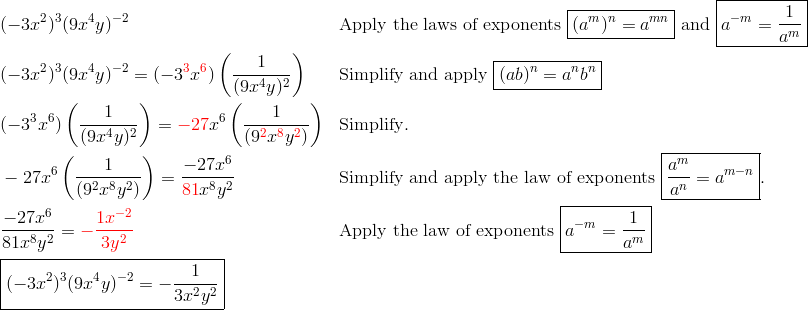 & (-3x^2)^3(9x^4y)^{-2} && \text{Apply the laws of exponents} \ \boxed{(a^m)^n=a^{mn}} \ \text{and} \ \boxed{a^{-m}=\frac{1}{a^m}}\\& (-3x^2)^3 (9x^4y)^{-2}=(-3^{\color{red}3}x^{\color{red}6}) \left(\frac{1}{(9x^4y)^2}\right) && \text{Simplify and apply} \ \boxed{(ab)^n=a^nb^n}\\  & (-3^3x^6) \left(\frac{1}{(9x^4y)^2}\right)={\color{red}-27}x^6 \left(\frac{1}{(9^{\color{red}2} x^{\color{red}8} y^{\color{red}2})}\right) && \text{Simplify}.\\& -27x^6 \left(\frac{1}{(9^2x^8y^2)}\right)=\frac{-27x^6}{{\color{red}81}x^8y^2} && \text{Simplify and apply the law of exponents } \boxed{\frac{a^m}{a^n}=a^{m-n}}.\\& \frac{-27x^6}{81x^8y^2}={\color{red}-\frac{1x^{-2}}{3y^2}} && \text{Apply the law of exponents} \ \boxed{a^{-m}=\frac{1}{a^m}}\\& \boxed{(-3x^2)^3 (9x^4y)^{-2}=-\frac{1}{3x^2y^2}}