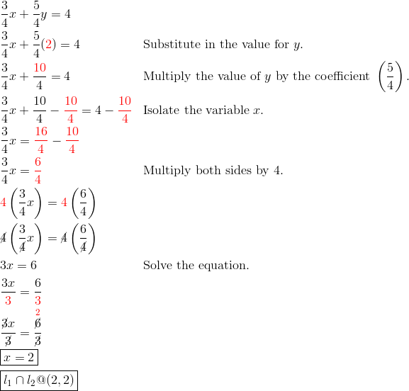 & \frac{3}{4}x+\frac{5}{4}y = 4\\& \frac{3}{4}x+\frac{5}{4}({\color{red}2}) = 4 && \text{Substitute in the value for} \ y.\\& \frac{3}{4}x+\frac{{\color{red}10}}{4}=4 && \text{Multiply the value of} \ y \ \text{by the coefficient} \ \left(\frac{5}{4}\right).\\& \frac{3}{4}x+\frac{10}{4}- {\color{red}\frac{10}{4}} = 4-{\color{red}\frac{10}{4}} && \text{Isolate the variable} \ x.\\& \frac{3}{4}x = {\color{red}\frac{16}{4}}- {\color{red}\frac{10}{4}}\\& \frac{3}{4}x = {\color{red}\frac{6}{4}} && \text{Multiply both sides by} \ 4.\\& {\color{red}4} \left(\frac{3}{4}x\right) = {\color{red}4} \left(\frac{6}{4}\right)\\& {\cancel{4}} \left(\frac{3}{\cancel{4}}x\right) = \cancel{4} \left(\frac{6}{\cancel{4}}\right)\\& 3x = 6 && \text{Solve the equation.}\\& \frac{3x}{{\color{red}3}} = \frac{6}{{\color{red}3}}\\& \frac{\cancel{3}x}{\cancel{3}} = \frac{\overset{{\color{red}2}}{\cancel{6}}}{\cancel{3}}\\& \boxed{x = 2}\\& \boxed{l_1 \cap l_2 @ (2,2)}