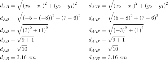 d_{AB}&= \sqrt{\left(x_2-x_1 \right)^2+ \left(y_2-y_1 \right)^2} && d_{A^\prime B^\prime}= \sqrt{\left(x_2-x_1 \right)^2+ \left(y_2-y_1 \right)^2} \\d_{AB}&= \sqrt{\left(-5- \left(-8 \right) \right)^2+ \left(7-6 \right)^2} && d_{A^\prime B^\prime}= \sqrt{ \left(5-8 \right)^2+ \left(7-6 \right)^2} \\d_{AB}&= \sqrt{\left(3 \right)^2+ \left(1 \right)^2} && d_{A^\prime B^\prime}= \sqrt{ \left(-3 \right)^2+ \left(1 \right)^2} \\d_{AB}&= \sqrt{9+1} && d_{A^\prime B^\prime}= \sqrt{9+1} \\d_{AB}&= \sqrt{10} && d_{A^\prime B^\prime}= \sqrt{10} \\d_{AB}&=3.16 \ cm && d_{A^\prime B^\prime}=3.16 \ cm