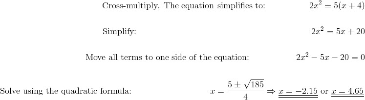 \text{Cross-multiply. The equation simplifies to:} \qquad \qquad \quad 2x^2=5(x+4)\!\\\\\text{Simplify:} \qquad \qquad \qquad \qquad \qquad \qquad \qquad \qquad \qquad \qquad  2x^2=5x+20\!\\\\\text{Move all terms to one side of the equation:} \qquad \qquad \quad \ 2x^2-5x-20=0\!\\\\\text{Solve using the quadratic formula:} \qquad \qquad \qquad \qquad \quad  x=\frac{5 \pm \sqrt{185}}{4} \Rightarrow \underline{\underline{x=-2.15}} \ \text{or} \ \underline{\underline{x=4.65}}