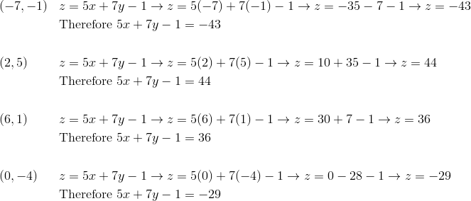 & (-7, -1) && z=5x+7y-1 \rightarrow z=5(-7)+7(-1)-1 \rightarrow z=-35-7-1 \rightarrow z=-43\\& && \text{Therefore} \ 5x+7y-1=-43\\\\& (2, 5) && z=5x+7y-1 \rightarrow z=5(2)+7(5)-1 \rightarrow z=10+35-1 \rightarrow z=44\\& && \text{Therefore} \ 5x+7y-1=44\\\\& (6, 1) && z=5x+7y-1 \rightarrow z=5(6)+7(1)-1 \rightarrow z=30+7-1 \rightarrow z=36\\& && \text{Therefore} \ 5x+7y-1=36\\\\& (0, -4) && z=5x+7y-1 \rightarrow z=5(0)+7(-4)-1 \rightarrow z=0-28-1 \rightarrow z=-29\\& && \text{Therefore} \ 5x+7y-1=-29