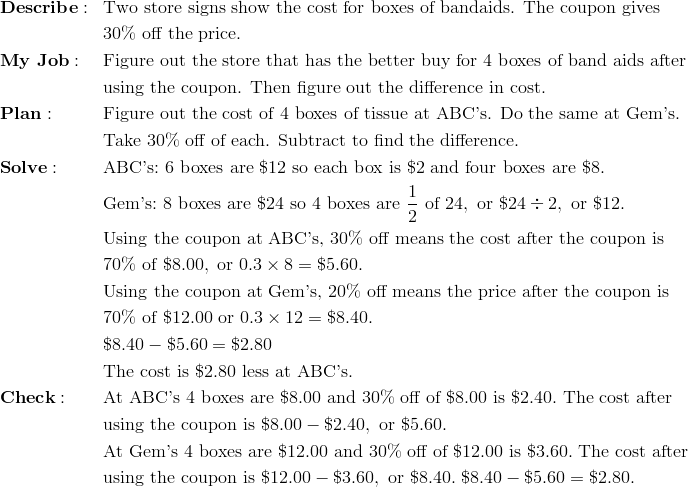 & \mathbf{Describe:} && \text{Two store signs show the cost for boxes of bandaids. The coupon gives}\\&&& 30 \% \ \text{off the price.}\\& \mathbf{My \ Job:} && \text{Figure out the store that has the better buy for 4 boxes of band aids after}\\&&& \text{using the coupon. Then figure out the difference in cost.}\\& \mathbf{Plan:} && \text{Figure out the cost of 4 boxes of tissue at ABC's. Do the same at Gem's.}\\&&& \text{Take 30\% off of each. Subtract to find the difference.}\\& \mathbf{Solve:} && \text{ABC's:} \ 6 \ \text{boxes are} \ \$12 \ \text{so each box is} \ \$2 \ \text{and four boxes are} \ \$8.\\&&& \text{Gem's:} \ 8 \ \text{boxes are} \ \$24 \ \text{so} \ 4 \ \text{boxes are} \ \frac{1}{2} \ \text{of} \ 24, \ \text{or} \ \$24 \div 2, \ \text{or} \ \$12.\\&&& \text{Using the coupon at ABC's,} \ 30 \% \ \text{off means the cost after the coupon is}\\&&& 70 \% \ \text{of} \ \$8.00, \ \text{or} \ 0.3 \times 8 = \$5.60.\\&&& \text{Using the coupon at Gem's,} \ 20 \% \ \text{off means the price after the coupon is}\\&&& 70 \% \ \text{of} \ \$12.00 \ \text{or} \ 0.3 \times 12 = \$8.40.\\&&& \$8.40 - \$5.60 = \$2.80\\&&& \text{The cost is} \ \$2.80 \ \text{less at ABC's.}\\& \mathbf{Check:} && \text{At ABC's} \ 4 \ \text{boxes are} \ \$8.00 \ \text{and} \ 30 \% \ \text{off of} \ \$8.00 \ \text{is} \ \$2.40. \ \text{The cost after}\\&&& \text{using the coupon is} \ \$8.00 - \$2.40, \ \text{or} \ \$5.60.\\&&& \text{At Gem's} \ 4 \ \text{boxes are} \ \$12.00 \ \text{and} \ 30 \% \ \text{off of} \ \$12.00 \ \text{is} \ \$3.60. \ \text{The cost after}\\&&& \text{using the coupon is} \ \$12.00 - \$3.60, \ \text{or} \ \$8.40. \ \$8.40 - \$5.60 = \$2.80.