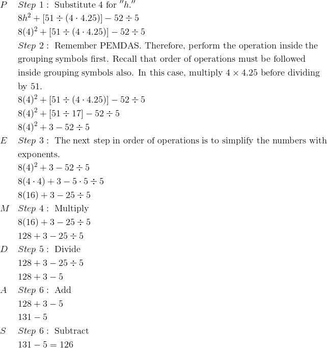 & P && Step \ 1: \ \text{Substitute} \ 4 \ \text{for} \ ''h.''\\& && 8h^2 + [51 \div (4 \cdot 4.25)] - 52 \div 5\\& && 8(4)^2 + [51 \div (4 \cdot 4.25)] - 52 \div 5\\& && Step \ 2: \ \text{Remember PEMDAS. Therefore, perform the operation inside the}\\& && \text{grouping symbols first. Recall that order of operations must be followed}\\& && \text{inside grouping symbols also. In this case, multiply} \ 4 \times 4.25 \ \text{before dividing}\\& && \text{by} \ 51.\\& && 8(4)^2 + [51 \div (4 \cdot 4.25)] - 52 \div 5\\& && 8(4)^2 + [51 \div 17] - 52 \div 5\\& && 8(4)^2 + 3 - 52 \div 5\\& E && Step \ 3: \ \text{The next step in order of operations is to simplify the numbers with}\\& && \text{exponents.}\\& && 8(4)^2+ 3 - 52 \div 5\\& && 8(4 \cdot 4) + 3 - 5 \cdot 5 \div 5\\& && 8(16) + 3 - 25 \div 5\\& M && Step \ 4: \ \text{Multiply}\\& && 8(16) + 3 - 25 \div 5\\& && 128 + 3 - 25 \div 5\\& D && Step \ 5: \ \text{Divide}\\& && 128 + 3 - 25 \div 5\\& && 128 + 3 - 5\\& A && Step \ 6: \ \text{Add}\\& && 128 + 3 - 5\\& && 131 - 5\\& S && Step \ 6: \ \text{Subtract}\\& && 131 - 5 = 126