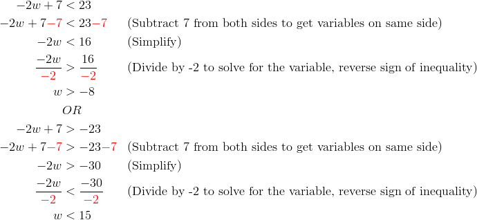 -2w+7 &< 23\\-2w+7{\color{red}-7} &< 23{\color{red}-7} && (\text{Subtract 7 from both sides to get variables on same side})\\-2w &< 16 && (\text{Simplify})\\\frac{-2w}{{\color{red}-2}} &> \frac{16}{{\color{red}-2}} &&(\text{Divide by -2 to solve for the variable, reverse sign of inequality})\\w &> -8\\& OR \\-2w+7 &> -23\\-2w+7{\color{red}-7} &> -23{\color{red}-7} && ( \text{Subtract 7 from both sides to get variables on same side})\\-2w &> -30 && (\text{Simplify})\\\frac{-2w}{{\color{red}-2}} &< \frac{-30}{{\color{red}-2}} &&(\text{Divide by -2 to solve for the variable, reverse sign of inequality})\\w &<15