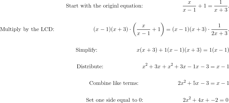 \text{Start with the originl equation:} \qquad \qquad \qquad \quad \frac{x}{x-1}+1=\frac{1}{x+3}.\!\\\\\text{Multiply by the LCD:} \qquad \qquad \qquad \quad (x-1)(x+3)\cdot\left(\frac{x}{x-1}+1\right)=(x-1)(x+3)\cdot\frac{1}{2x+3}.\!\\\\\text{Simplify:} \qquad \qquad \qquad \quad x(x+3)+1(x-1)(x+3)=1(x-1)\!\\\\\text{Distribute:} \qquad \qquad \qquad \quad x^2+3x+x^2+3x-1x-3=x-1\!\\\\\text{Combine like terms:} \qquad \qquad \qquad \quad 2x^2+5x-3=x-1\!\\\\\text{Set one side equal to 0:} \qquad \qquad \qquad \quad 2x^2+4x+-2=0
