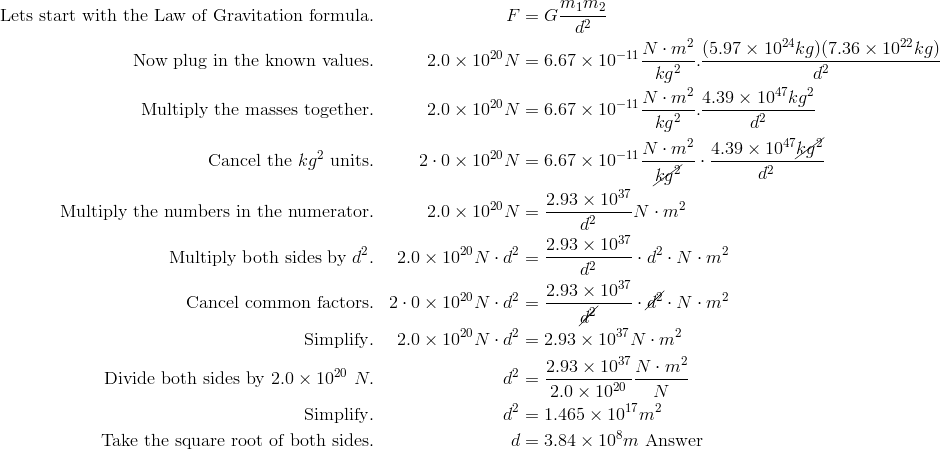 \text{Let's start with the Law of Gravitation formula}. && F & =G\frac {m_1m_2}{d^2} \\\text{Now plug in the known values}. && 2.0\times 10^{20} N & =6.67\times 10^{-11} \frac {N \cdot m^2}{kg^2}.\frac {(5.97\times 10^{24}kg)(7.36\times 10^{22}kg)}{d^2} \\\text{Multiply the masses together}. && 2.0\times 10^{20} N & =6.67\times 10^{-11} \frac {N \cdot m^2}{kg^2}.\frac {4.39\times 10^{47}kg^2}{d^2} \\\text{Cancel the}\ kg^2\ \text{units}. && 2 \cdot 0 \times 10^{20} N & = 6.67 \times 10^{-11} \frac{N \cdot m^2} {\cancel{kg^2}} \cdot \frac{4.39 \times 10^{47} \cancel{kg^2}} {d^2} \\\text{Multiply the numbers in the numerator}. && 2.0\times 10^{20} N & = \frac {2.93\times 10^{37}}{d^2}N \cdot m^2 \\\text{Multiply both sides by}\ d^2. && 2.0\times 10^{20} N \cdot d^2 & =\frac {2.93\times 10^{37}}{d^2} \cdot d^2 \cdot N \cdot m^2 \\\text{Cancel common factors}. && 2 \cdot 0 \times 10^{20} N \cdot d^{2} & = \frac{2.93 \times 10^{37}} {\cancel{d^2}} \cdot \cancel{d^2} \cdot N \cdot m^2 \\\text{Simplify}. && 2.0\times 10^{20} N \cdot d^2 & =2.93\times 10^{37}N \cdot m^2 \\\text{Divide both sides by}\ 2.0 \times 10^{20}\ N. && d^2 & =\frac {2.93 \times 10^{37}}{2.0\times 10^{20}}\frac {N \cdot m^2}{N} \\\text{Simplify}. && d^2 & =1.465\times 10^{17} m^2 \\\text{Take the square root of both sides}. && d & =3.84 \times 10^8m\ \text{Answer}