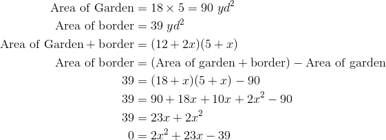 \text{Area of Garden} &= 18 \times 5 = 90 \ yd^2\\\text{Area of border} &= 39 \ yd^2\\\text{Area of Garden} + \text{border} &= (12 + 2x)(5 + x)\\\text{Area of border} &= (\text{Area of garden} + \text{border}) - \text{Area of garden}\\39 &= (18 + x)(5 + x) - 90\\39 &= 90+18x+10x+2x^2-90\\39 &= 23x+2x^2\\0 &= 2x^2+23x-39