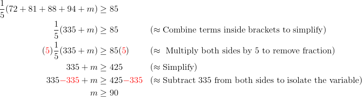 \frac{1}{5}(72+81+88+94+m) & \ge 85\\\frac{1}{5}(335+m) &\ge 85 && (\approx \text{Combine terms inside brackets to simplify})\\({\color{red}5}) \frac{1}{5}(335+m) &\ge 85({\color{red}5}) && (\approx \text{ Multiply both sides by 5 to remove fraction})\\335+m &\ge 425 && (\approx \text{Simplify})\\335{\color{red}-335}+m &\ge 425{\color{red}-335} && (\approx \text{Subtract 335 from both sides to isolate the variable})\\m &\ge 90