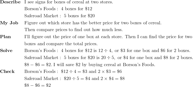 & \mathbf{Describe} && \text{I see signs for boxes of cereal at two stores.}\\ &&& \text{Borson's Foods} : \ 4 \ \text{boxes for} \ \$12\\&&& \text{Saferoad Market} : \ 5 \ \text{boxes for} \ \$20\\ & \mathbf{My \ Job} && \text{Figure out which store has the better price for two boxes of cereal.}\\&&& \text{Then compare prices to find out how much less.}\\& \mathbf{Plan} && \text{I'll figure out the price of one box at each store. Then I can find the price for two}\\&&&\text{boxes and compare the total prices.} \\& \mathbf{Solve} && \text{Borson's Foods} : \ 4 \ \text{boxes for} \ \$12 \ \text{is} \ 12 \div 4, \ \text{or} \ \$3 \ \text{for one box and} \ \$6 \ \text{for} \ 2 \ \text{boxes.}\\&&& \text{Saferoad Market} : \ 5 \ \text{boxes for} \ \$20 \ \text{is} \ 20 \div 5, \ \text{or} \ \$4 \ \text{for one box and} \ \$8 \ \text{for} \ 2 \ \text{boxes.}\\&&& \$8 - \$6 = \$2. \ \text{I will save} \ \$2 \ \text{by buying cereal at Borson's Foods.}\\& \mathbf{Check} && \text{Borson's Foods} : \ \$12 \div 4 = \$3 \ \text{and} \ 2 \times \$3 = \$6\\&&& \text{Saferoad Market} : \ \$20 \div 5 = \$4 \ \text{and} \ 2 \times \$4 = \$8\\&&& \$8 - \$6 = \$2