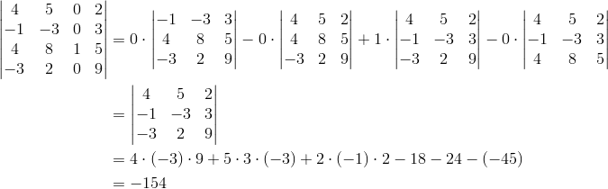\begin{vmatrix}4 & 5 & 0 & 2\\-1 & -3 & 0 & 3\\4 & 8 & 1 & 5\\-3 & 2 & 0 & 9\end{vmatrix} &= 0 \cdot \begin{vmatrix}-1 & -3 & 3\\4 & 8 & 5\\-3 & 2 & 9\end{vmatrix}-0 \cdot \begin{vmatrix}4 & 5 & 2\\4 & 8 & 5\\-3 & 2 & 9\end{vmatrix}+1 \cdot \begin{vmatrix}4 & 5 & 2\\-1 & -3 & 3\\-3 & 2 & 9\end{vmatrix}-0 \cdot \begin{vmatrix}4 & 5 & 2\\-1 & -3 & 3\\4 & 8 & 5\end{vmatrix}\\&= \begin{vmatrix}4 & 5 & 2\\-1 & -3 & 3\\-3 & 2 & 9\end{vmatrix}\\&= 4 \cdot (-3) \cdot 9+5 \cdot 3 \cdot (-3)+2 \cdot (-1) \cdot 2-18-24-(-45)\\&= -154